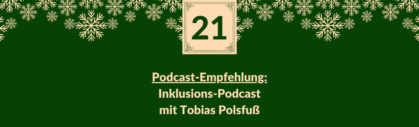 Podcast-Empfehlung: Inklusions-Podcast mit Tobias Polsfuß. Darüber ein Feld mit der Zahl 21, verziert mit Schneeflocken.