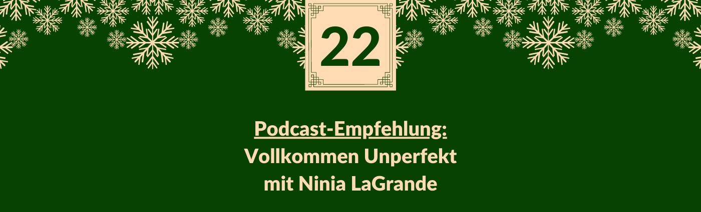 Podcast-Empfehlung: Vollkommen Unperfekt mit Ninia LaGrande. Darüber ein Feld mit der Zahl 22, verziert mit Schneeflocken.