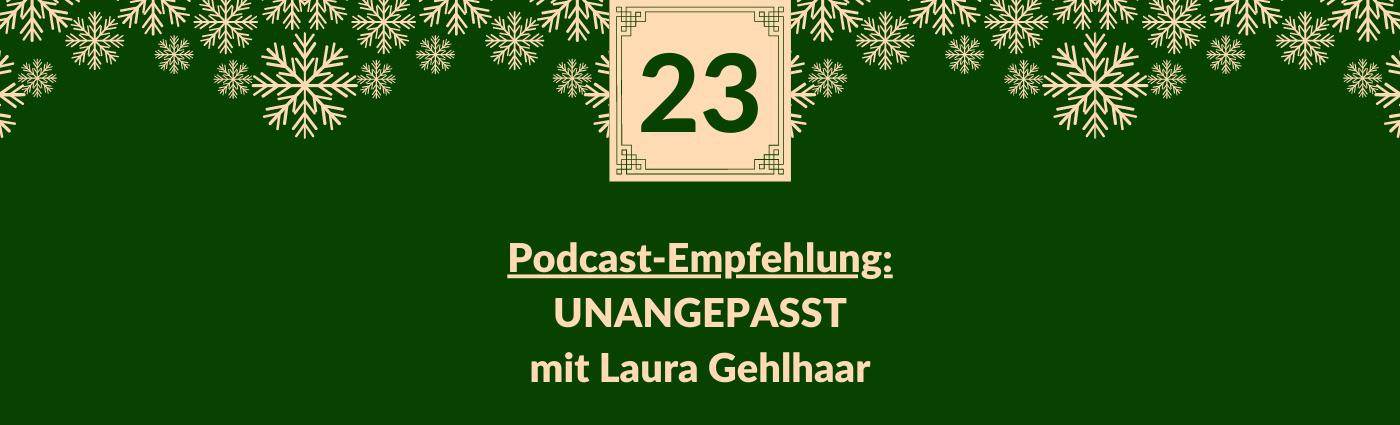 Podcast-Empfehlung: UNANGEPASST mit Laura Gehlhaar. Darüber ein Feld mit der Zahl 23, verziert mit Schneeflocken.