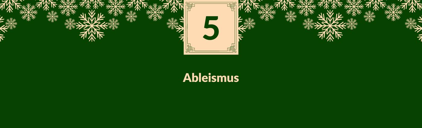 Ableismus. Darüber ein Feld mit der Zahl 5, verziert mit Schneeflocken.
