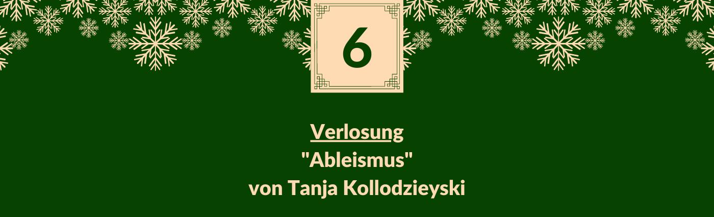"""Verlosung """"Ableismus"""" von Tanja Kollodzieyski. Darüber ein Feld mit der Zahl 6, verziert mit Schneeflocken."""