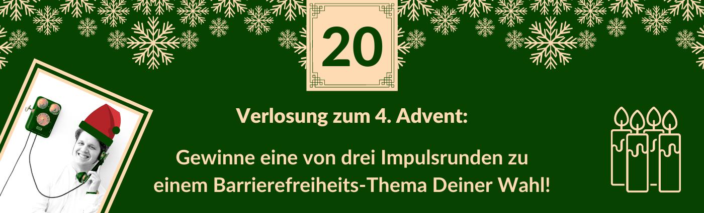 """Text """"Verlosung zum 4. Advent: Gewinne eine von drei Impulsrunden zu einem Barrierefreiheits-Thema Deiner Wahl!"""" Darüber ein Feld mit der Zahl 20, verziert mit Schneeflocken, vier Kerzen und einem Bild von Martin mit digital aufgesetzter Weihnachtsmütze."""