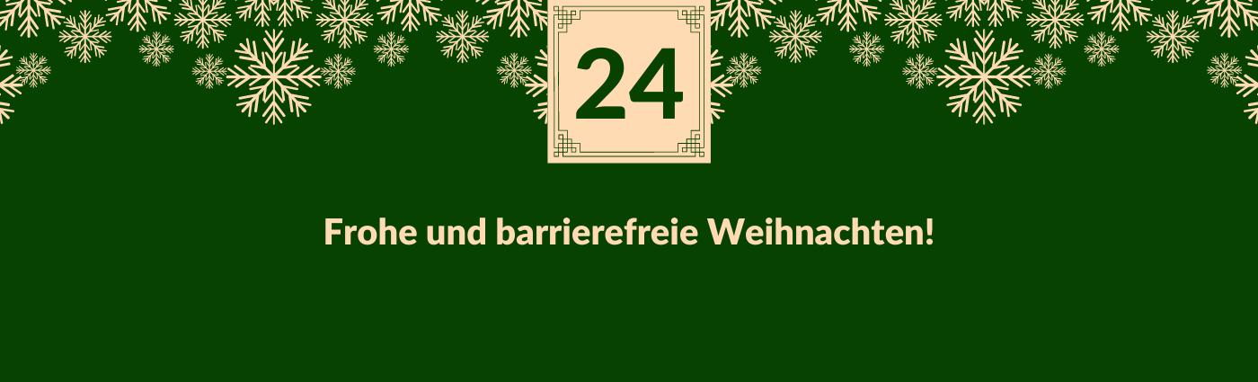 Frohe und barrierefreie Weihnachten! Darüber ein Feld mit der Zahl 24, verziert mit Schneeflocken.