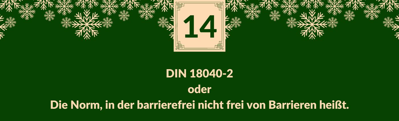 DIN 18040-2 oder Die Norm, in der barrierefrei nicht frei von Barrieren heißt. Darüber ein Feld mit der Zahl 14, verziert mit Schneeflocken.